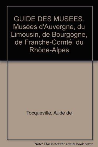 GUIDE DES MUSEES. Musées d'Auvergne, du Limousin, de Bourgogne, de Franche-Comté, du Rhône-Alpes