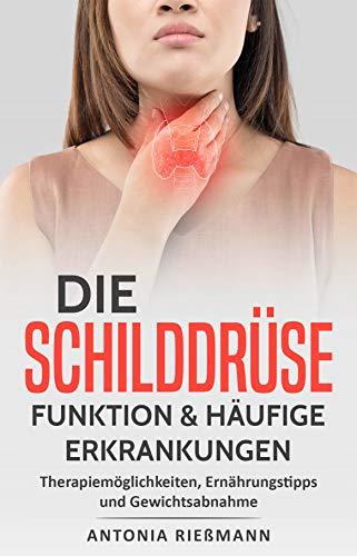 Die Schilddrüse -  Funktion & häufige Erkrankungen: Therapiemöglichkeiten, Ernährungstipps und Gewichtsabnahme -