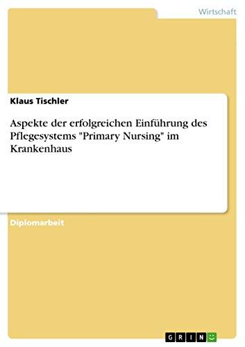 """Aspekte der erfolgreichen Einführung des Pflegesystems \""""Primary Nursing\"""" im Krankenhaus"""