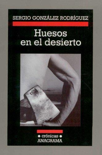 Huesos en el desierto (Crónicas) por Sergio González Rodríguez