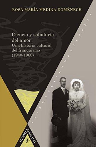 Ciencia y sabiduría del amor: Una historia cultural del franquismo (1940-1960). (Tiempo Emulado. Historia de América y España nº 24) por Rosa María Medina Doménech