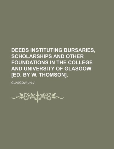 Deeds instituting bursaries, scholarships and other foundations in the college and university of Glasgow [ed. by W. Thomson].