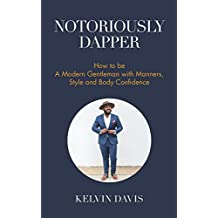Notoriously Dapper: How to Be a Modern Gentleman with Manners, Style and Body Confidence (English Edition)