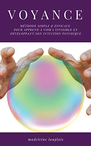 Voyance : Méthode Simple & efficace pour apprend à voir l'invisible en développant son intuition psychique: (medium ,clairvoyance, projection, astrale, éveil spirituel, troisième oeil) par Madeleine Langlais