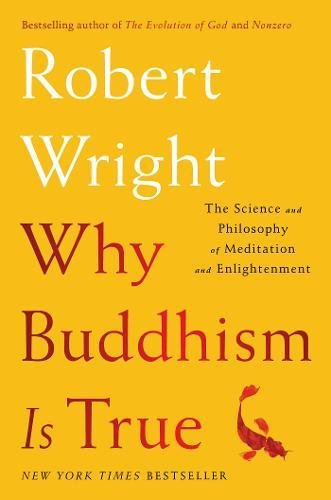 Why Buddhism Is True: The Science and Philosophy of Meditation and Enlightenment por Robert Wright