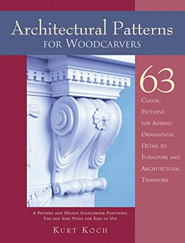 Architectural Patterns for Woodcarvers: 63 Classic Patterns for Adding Detail to Mantels Archways, Entrance Ways, Chair Backs, Bed Frames, Window ... to Furniture and Architectural Trimwork -