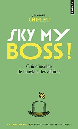 Sky my boss ! - Guide insolite de l'anglais des affaires par Jean-loup Chiflet