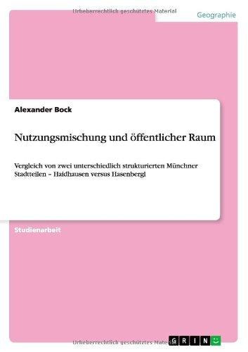 Nutzungsmischung und öffentlicher Raum: Vergleich von zwei unterschiedlich strukturierten Münchner Stadtteilen - Haidhausen versus Hasenbergl by Alexander Bock (2007-08-07)