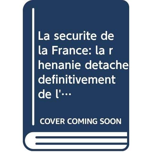 La sécurité de la France: la rhénanie détachée définitivement de l'Allemagne, le rhin frontière militaire de la France.