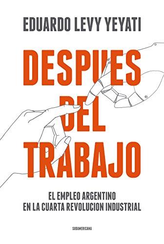 Después del trabajo: El empleo argentino en la cuarta Revolución Industrial por Eduardo Levy Yeyati