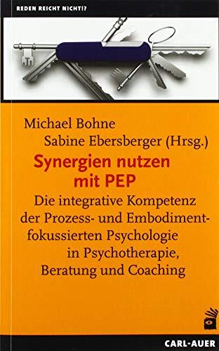 Synergien nutzen mit PEP: Die integrative Kompetenz der Prozess- und Embodimentfokussierten Psychologie in Psychotherapie, Beratung und Coaching