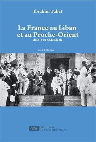 France au Liban et au Proche-Orient (La) : Du XIe au XXIe siècle
