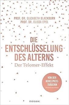Die Entschlüsselung des Alterns: Der Telomer-Effekt - Von der Nobelpreisträgerin Elizabeth Blackburn von [Blackburn, Elizabeth, Epel, Elissa]