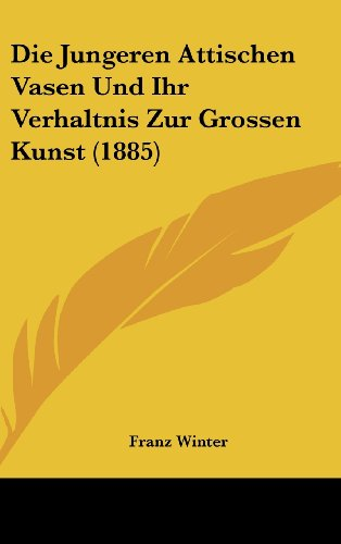 Die Jungeren Attischen Vasen Und Ihr Verhaltnis Zur Grossen Kunst (1885)