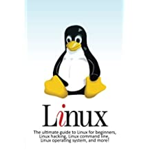 Linux: The ultimate guide to Linux for beginners, Linux hacking, Linux command line, Linux operating system, and more!