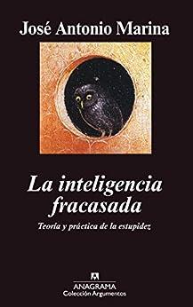La inteligencia fracasada: Teoría y práctica de la estupidez (Argumentos) de [Marina, José Antonio]
