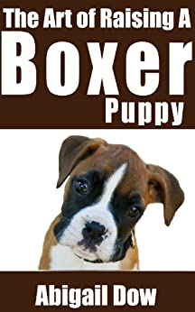 The Art of Raising a BOXER Puppy: From Puppyhood to Adult Dog (The Art of Raising Puppies From Puppyhood to Adult Dog) (English Edition) di [Dow, Abigail]
