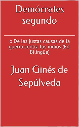 Demócrates segundo: o De las justas causas de la guerra contra los indios (Ed. Bilingüe) por Juan Ginés de Sepúlveda