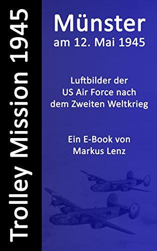 Münster am 12. Mai 1945 : Luftbilder nach dem Zweiten Weltkrieg (Die Trolley Mission der US-amerikanischen Luftwaffe 3)