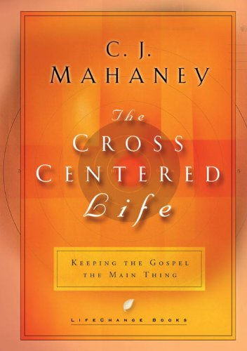 the-cross-centered-life-keeping-the-gospel-the-main-thing-lifechange-books