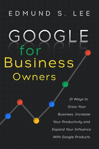 Google for Business Owners: 21 Ways to Grow Your Business, Increase Your Productivity and Expand Your Influence With Google Products (English Edition)