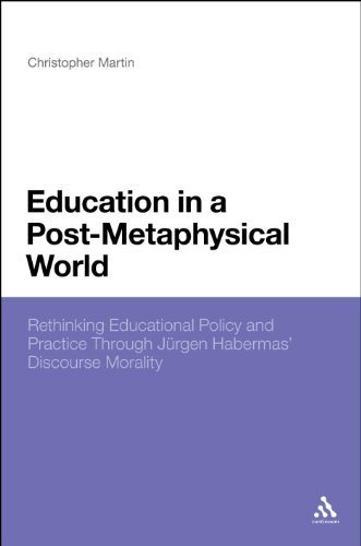 Education in a Post-Metaphysical World: Rethinking Educational Policy and Practice Through Jürgen Habermas' Discourse Morality by Christopher Martin (2012-11-22)