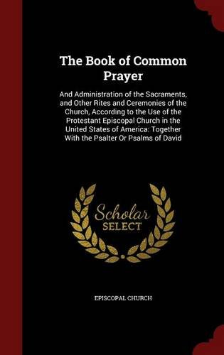 The Book of Common Prayer: And Administration of the Sacraments, and Other Rites and Ceremonies of the Church, According to the Use of the Protestant ... Together With the Psalter Or Psalms of David