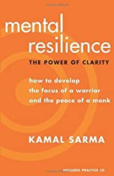 Mental Resilience: The Power of Clarity: How to Develop the Focus of a Warrior and the Peace of a Mo: Written by Kamal Sarma, 2008 Edition, (2Rev Ed) Publisher: New World Library [Paperback]