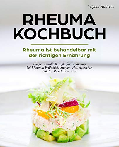 Rheuma Kochbuch - Rheuma ist behandelbar mit der richtigen Ernährung: 100 genussvolle Rezepte für Ernährung bei Rheuma: Frühstück, Suppen, Hauptgerichte, Salate, Abendessen, usw. Morgen Suppe