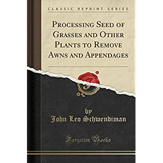 Processing Seed of Grasses and Other Plants to Remove Awns and Appendages (Classic Reprint)