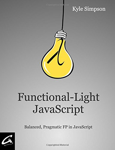 Functional-Light JavaScript: Balanced, Pragmatic FP in JavaScript