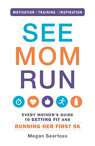 Descargar gratis See Mom Run: Every Mother's Guide to Getting Fit and Running Her First 5K Epub