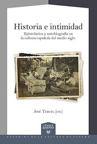 Historia e intimidad : epistolarios y autobiografía en la cultura española del medio siglo (La Casa de la Riqueza. Estudios de la Cultura de España) por José Teruel (ed.).