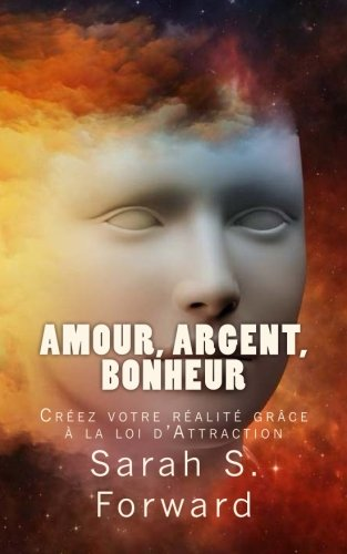 Amour, Argent, Bonheur: Créez votre réalité grâce à la loi de l'Attraction par Sarah S. Forward