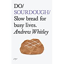 Do Sourdough: Slow Bread for Busy Lives (Do Books)