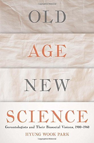 Old Age, New Science: Gerontologists and Their Biosocial Visions, 1900-1960 by Hyung Wook Park (2016-05-12)