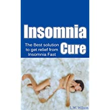 The Ultimate Insomnia Cure - The Best Solution to Get Relief from Insomnia Fast (Insomnia Cure, Insomnia, Insomnia Solution, Insomnia Relief, Insomnia ... a proven, how to sleep, night's sleep)