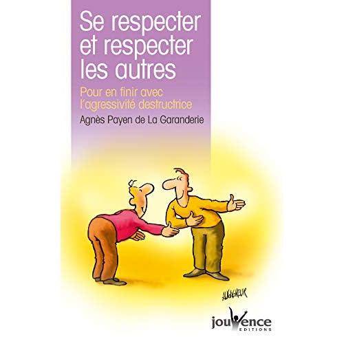Se respecter et respecter les autres : Pour en finir avec l'agressivité destructrice