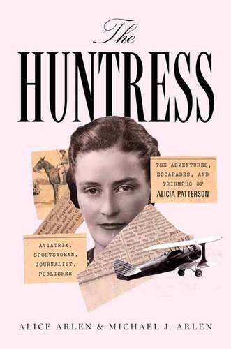 Huntress: The Adventures, Escapades, and Triumphs of Alicia Patterson: Aviatrix, Sportswoman, Journalist, Publisher by Alice Arlen (2016-08-23)