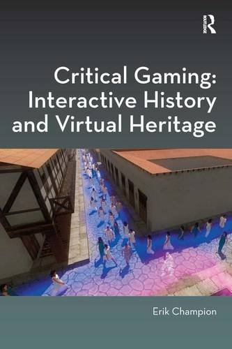 Critical Gaming: Interactive History and Virtual Heritage (Digital Research in the Arts and Humanities)