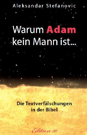 Warum Adam kein Mann ist ...: Die Textverfälschungen in der Bibel - was wirklich in den Urtexten steht