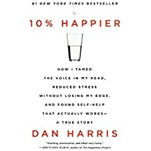 10% Happier: How I Tamed the Voice in My Head, Reduced Stress Without Losing My Edge, and Found Self-Help That Actually Works--A True Story by Dan Harris (2014-12-30)