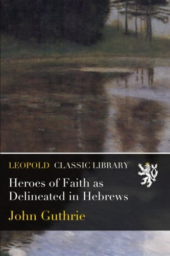 Heroes of Faith as Delineated in Hebrews por John Guthrie