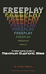 FREEPLAY: A Video Game Guide to Maximum Euphoric Bliss (English Edition)