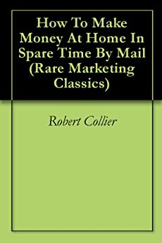 How To Make Money At Home In Spare Time By Mail (Rare Marketing Classics) (English Edition) von [Collier, Robert]