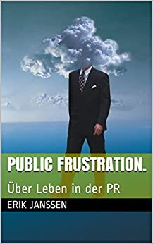 Public Frustration.: Über Leben in der PR (German Edition) by [Janssen, Erik]
