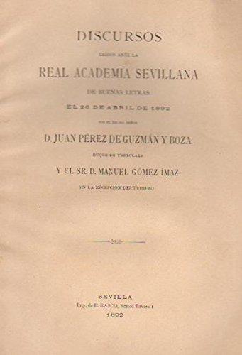 Discursos le'dos ante la Real Academia Sevillana de buenas letras. / El 26 de Abril de 1892 por el Excmo. Se–or D. Juan PŽrez de Guzm‡n y Boza y el Sr. D. Manuel G—mez êmaz