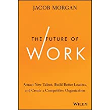 The Future of Work: Attract New Talent, Build Better Leaders, and Create a Competitive Organization by Jacob Morgan (21-Oct-2014) Hardcover
