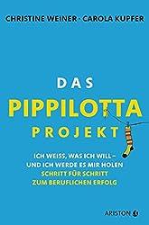 Das Pippilotta-Projekt: Ich weiß, was ich will - und ich werde es mir holen - Schritt für Schritt zum beruflichen Erfolg