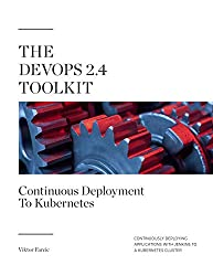 The DevOps 2.4 Toolkit: Continuous Deployment To Kubernetes: Continuously deploying applications with Jenkins to a Kubernetes cluster (The DevOps Toolkit Series Book 5)